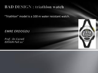BAD DESIGN : triathlon watch �Triathlon�  model  is  a 100  m water  resistant watch.