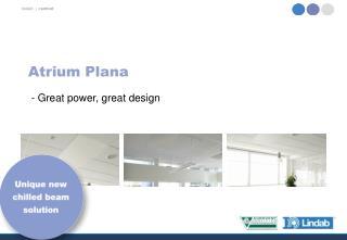 Atrium Plana  - Great power, great design
