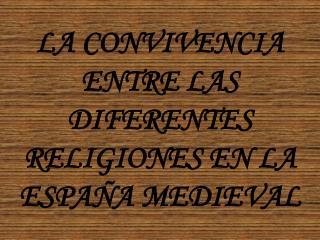 LA CONVIVENCIA ENTRE LAS DIFERENTES RELIGIONES EN LA ESPAÑA MEDIEVAL