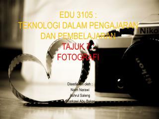 EDU 3105 :  TEKNOLOGI DALAM PENGAJARAN DAN PEMBELAJARAN TAJUK 7 :  FOTOGRAFI