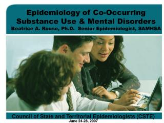 Epidemiology of Co-Occurring  Substance Use  Mental Disorders Beatrice A. Rouse, Ph.D.  Senior Epidemiologist, SAMHSA