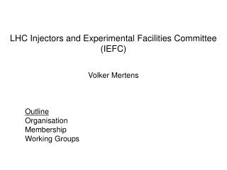 LHC Injectors and Experimental Facilities Committee (IEFC) Volker Mertens Outline Organisation