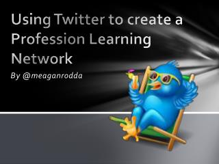 Using Twitter to create a Profession Learning Network
