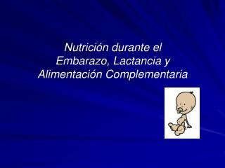 Nutrición durante el Embarazo, Lactancia y Alimentación Complementaria