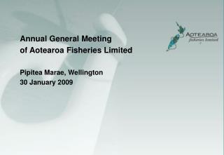 Annual General Meeting  of Aotearoa Fisheries Limited Pipitea Marae, Wellington 30 January 2009