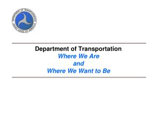Department of Transportation Where We Are  and Where We Want to Be