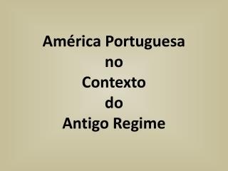 América Portuguesa no  Contexto do  Antigo Regime