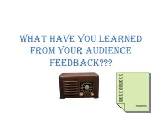 What have you learned from your audience feedback???