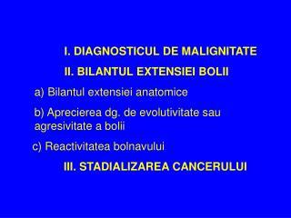 I. DIAGNOSTICUL DE MALIGNITATE  II. BILANTUL EXTENSIEI BOLII a) Bilantul extensiei anatomice