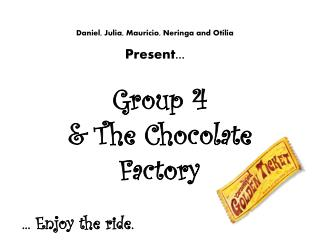 Group 4  & The Chocolate Factory