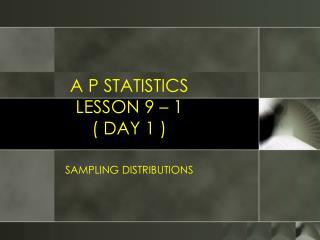 A P STATISTICS LESSON 9 – 1 ( DAY 1 )