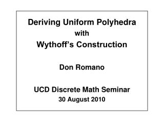 Deriving Uniform Polyhedra with Wythoff's Construction Don Romano UCD Discrete Math Seminar