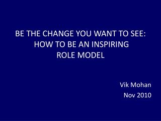 BE THE CHANGE YOU WANT TO SEE:  HOW TO BE AN INSPIRING  ROLE MODEL