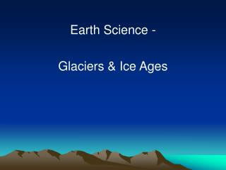 Earth Science -   Glaciers  Ice Ages
