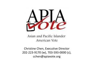 Christine Chen , Executive  Director 202-223-9170 (w), 703-593-0000 (c), cchen@apiavote