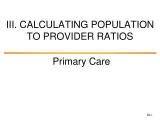 III. CALCULATING POPULATION TO PROVIDER  RATIOS