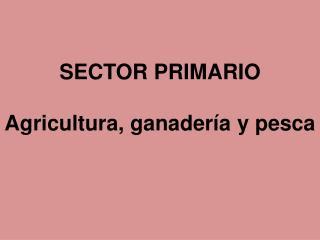 SECTOR PRIMARIO Agricultura, ganadería y pesca