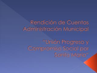 """Rendición de Cuentas Administración Municipal """"Unión Progreso y Compromiso Social por Santa María"""""""