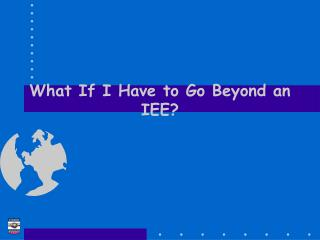 What If I Have to Go Beyond an IEE?