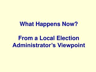 What Happens Now? From a Local Election Administrator's Viewpoint