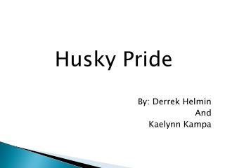 Husky Pride    By: Derrek Helmin And Kaelynn  Kampa