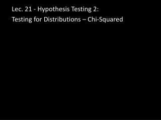 Lec . 21 - Hypothesis Testing 2:  T esting for  Distributions – Chi-Squared