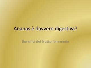 Ananas è davvero digestiva?