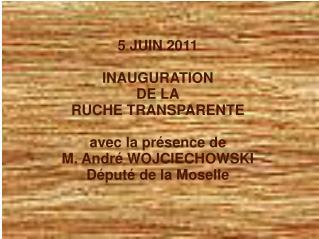 5 JUIN 2011 INAUGURATION DE LA RUCHE TRANSPARENTE avec la présence de M. André WOJCIECHOWSKI