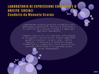 LABORATORIO  DI  ESPRESSIONE CORPOREA E D' ABILITA' SOCIALI Condotto da Manuela Scarpa
