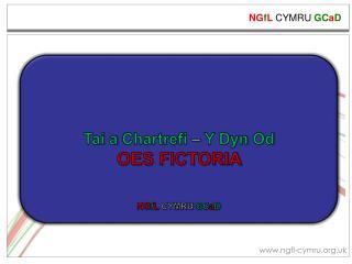 Tai a  Chartrefi –  Y  Dyn Od OES FICTORIA NG f L  CYMRU  GC a D