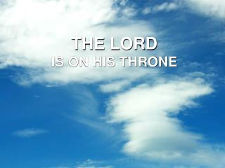 THE LORD  IS ON HIS THRONE