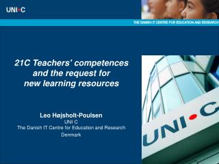21C Teachers competences  and the request for  new learning resources     Leo H jsholt-Poulsen UNI C  The Danish IT Cent