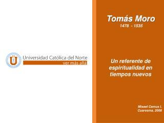 Tom�s Moro  1478  - 1535 Un referente de espiritualidad en tiempos nuevos Misael Camus I.