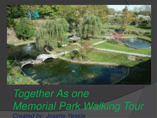 Together As one  Memorial  Park Walking Tour  Created by: Josette Yeakle