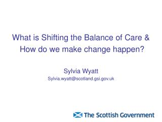 What is Shifting the Balance of Care &  How do we make change happen? Sylvia Wyatt