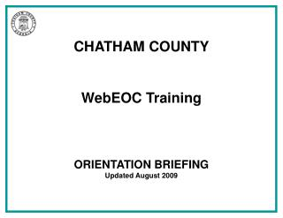 CHATHAM COUNTY WebEOC Training ORIENTATION BRIEFING Updated August 2009