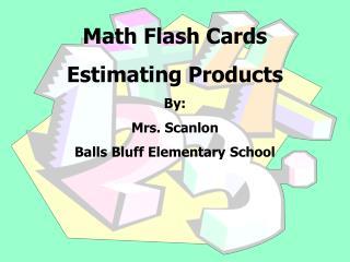 Math Flash Cards  Estimating Products By:   Mrs. Scanlon  Balls Bluff Elementary School