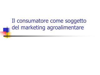 Il consumatore come soggetto del marketing agroalimentare