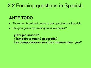 ANTE TODO There are three basic ways to ask questions in Spanish.