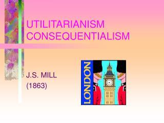 UTILITARIANISM CONSEQUENTIALISM