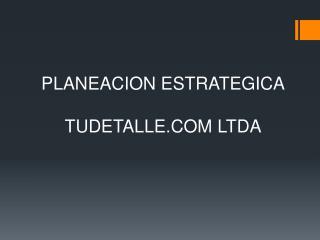 PLANEACION ESTRATEGICA TUDETALLE.COM LTDA