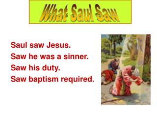 Saul saw Jesus. Saw he was a sinner. Saw his duty. Saw baptism required.