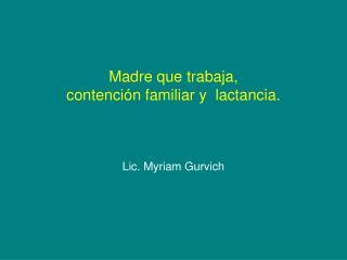 Madre que trabaja,  contención familiar y  lactancia.  Lic. Myriam Gurvich
