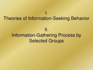 I. Theories of Information-Seeking Behavior II. Information-Gathering Process by  Selected Groups