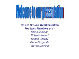 We are Group5 Weatherstation The team Members are : Saran Jackson Robert Howard Robert Garvey