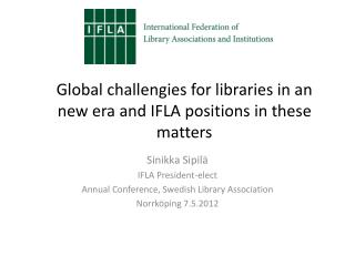 Global c hallengies  for  libraries  in an new  era  and IFLA  positions  in  these matters