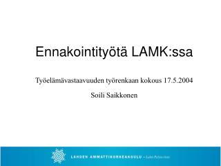 Ennakointityötä LAMK:ssa Työelämävastaavuuden työrenkaan kokous 17.5.2004 Soili Saikkonen