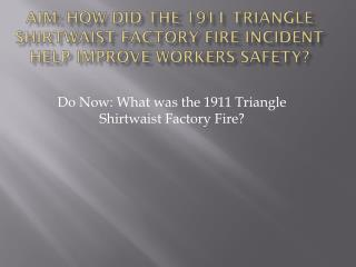 Aim: How did the 1911 Triangle shirtwaist factory fire incident help improve workers safety?