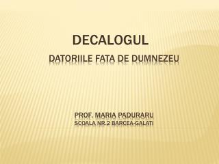 DATORIILE FATA DE DUMNEZEU PROF. MARIA PADURARU Scoala  nr.2  Barcea-galati