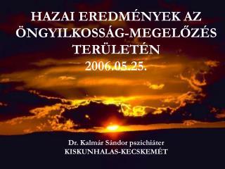HAZAI EREDMÉNYEK AZ  ÖNGYILKOSSÁG-MEGELŐZÉS TERÜLETÉN 2006.05.25. Dr. Kalmár Sándor pszichiáter